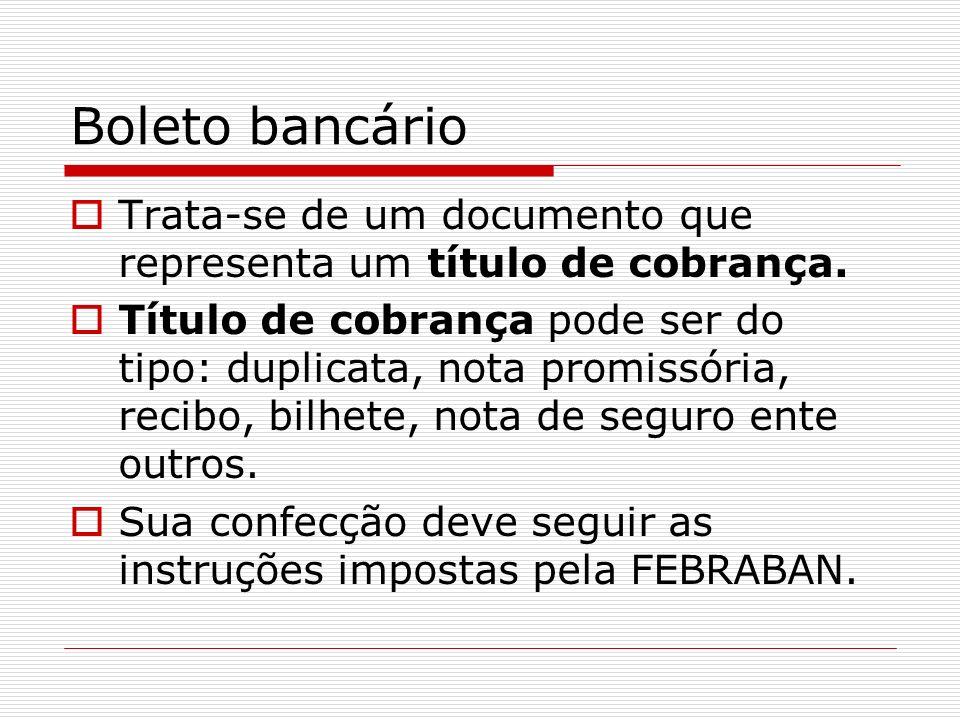 Boleto bancário Trata-se de um documento que representa um título de cobrança. Título de cobrança pode ser do tipo: duplicata, nota promissória, recib