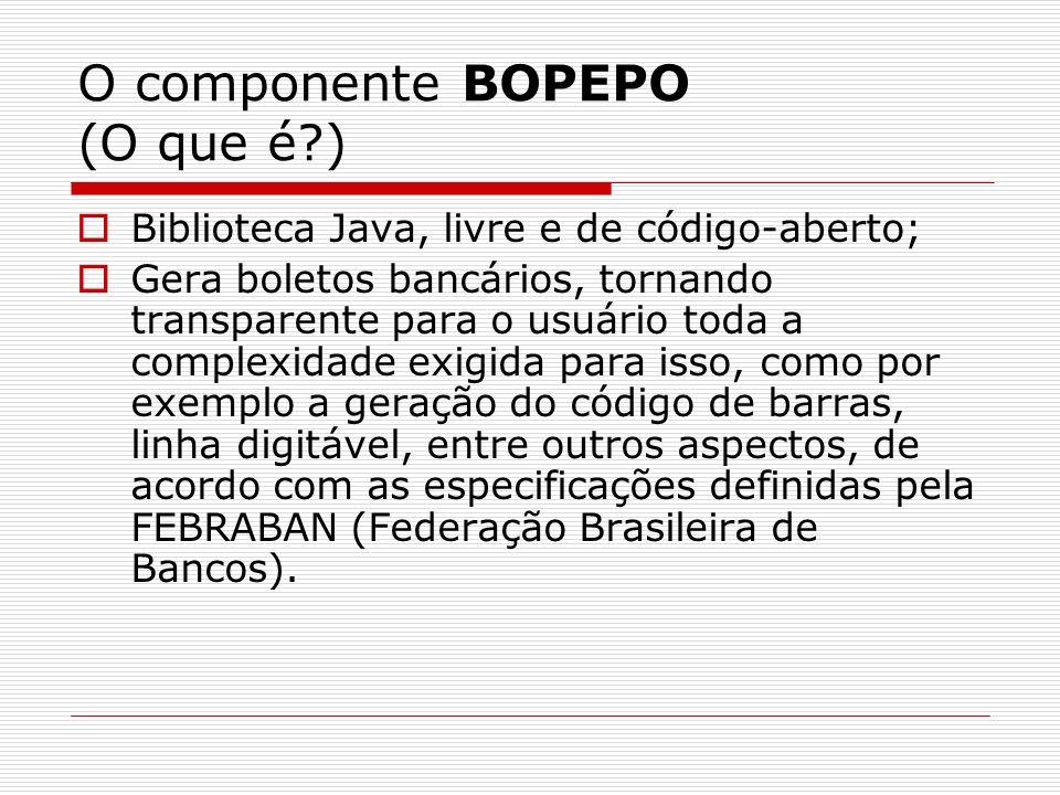O componente BOPEPO (O que é?) Biblioteca Java, livre e de código-aberto; Gera boletos bancários, tornando transparente para o usuário toda a complexi