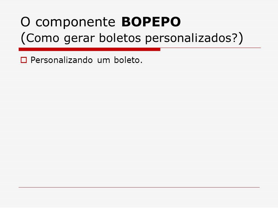 O componente BOPEPO ( Como gerar boletos personalizados? ) Personalizando um boleto.