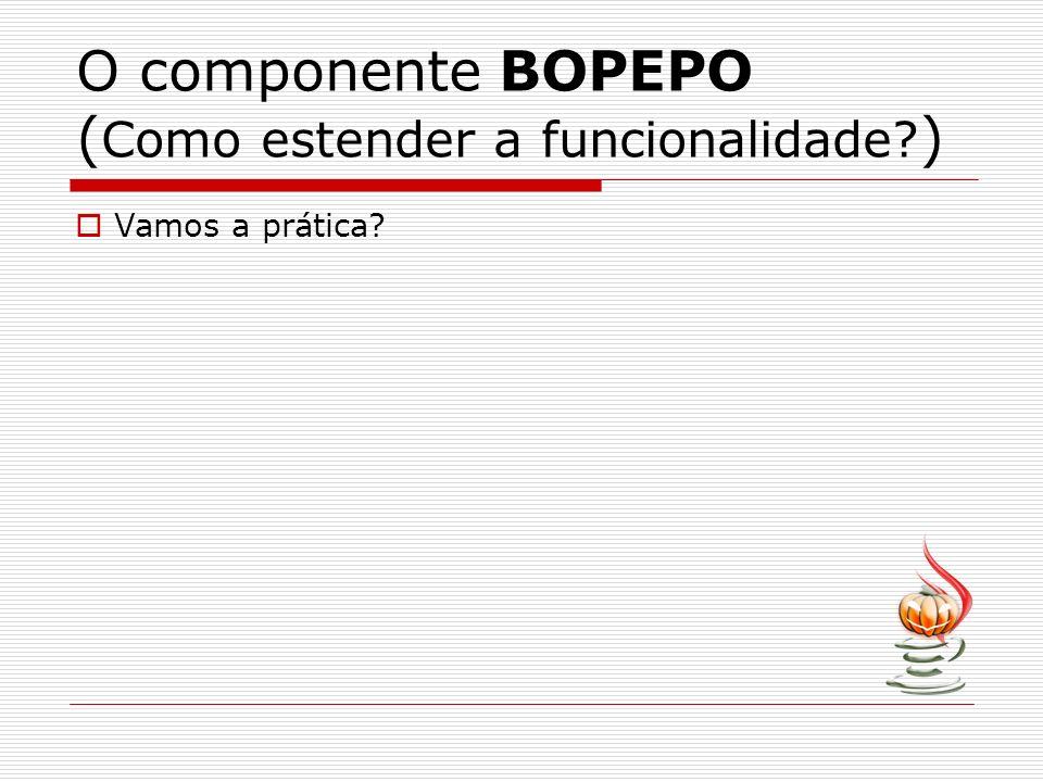 O componente BOPEPO ( Como estender a funcionalidade? ) Vamos a prática?