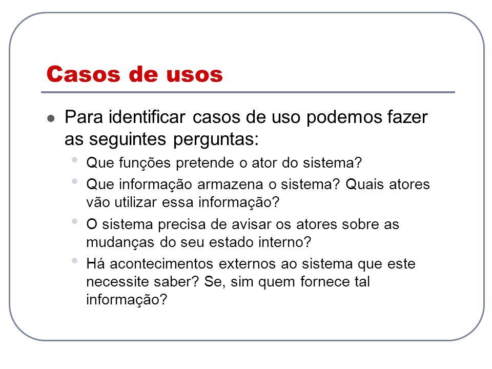 Casos de usos Para identificar casos de uso podemos fazer as seguintes perguntas: Que funções pretende o ator do sistema? Que informação armazena o si