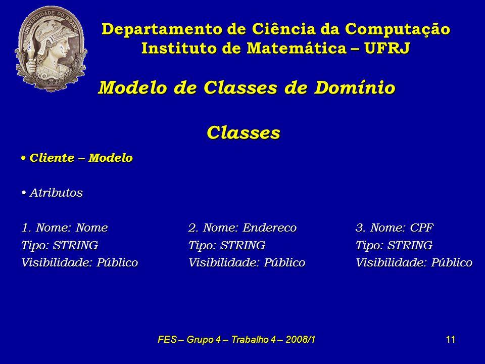 11 Modelo de Classes de Domínio Classes Modelo de Classes de Domínio Classes Departamento de Ciência da Computação Instituto de Matemática – UFRJ FES – Grupo 4 – Trabalho 4 – 2008/1 Cliente – Modelo Cliente – Modelo Atributos Atributos 1.