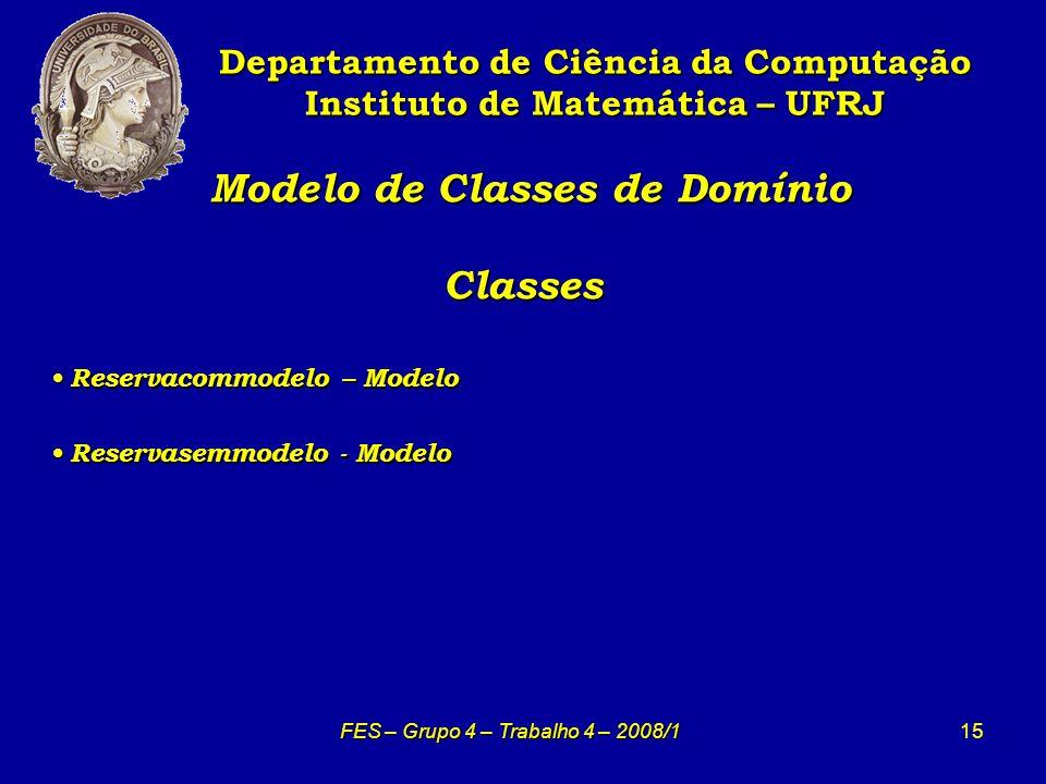 15 Modelo de Classes de Domínio Classes Modelo de Classes de Domínio Classes Departamento de Ciência da Computação Instituto de Matemática – UFRJ FES – Grupo 4 – Trabalho 4 – 2008/1 Reservacommodelo – Modelo Reservacommodelo – Modelo Reservasemmodelo - Modelo Reservasemmodelo - Modelo