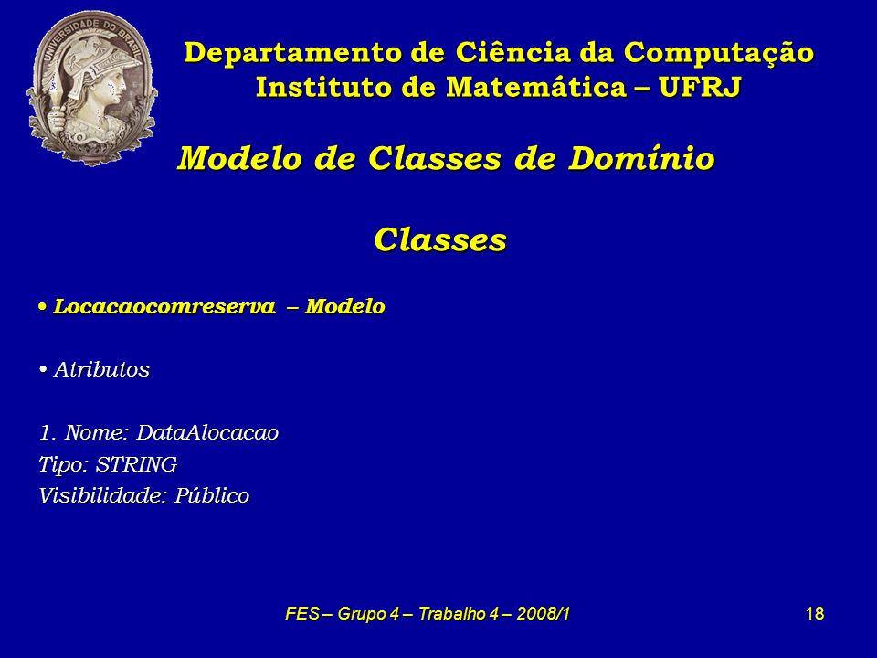 18 Modelo de Classes de Domínio Classes Modelo de Classes de Domínio Classes Departamento de Ciência da Computação Instituto de Matemática – UFRJ FES – Grupo 4 – Trabalho 4 – 2008/1 Locacaocomreserva – Modelo Locacaocomreserva – Modelo Atributos Atributos 1.