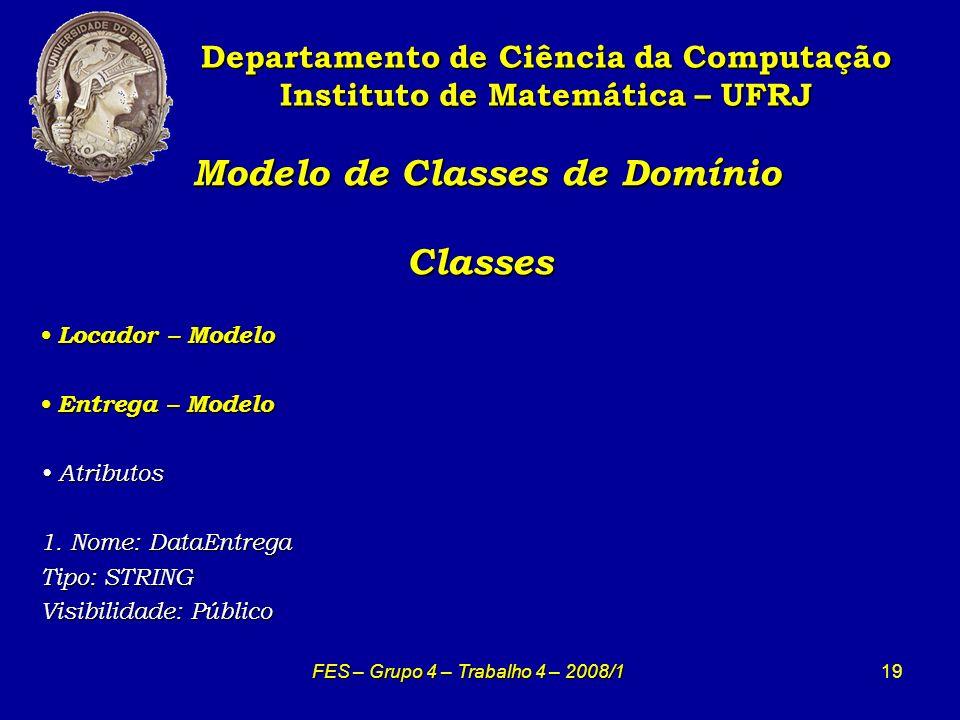 19 Modelo de Classes de Domínio Classes Modelo de Classes de Domínio Classes Departamento de Ciência da Computação Instituto de Matemática – UFRJ FES – Grupo 4 – Trabalho 4 – 2008/1 Locador – Modelo Locador – Modelo Entrega – Modelo Entrega – Modelo Atributos Atributos 1.