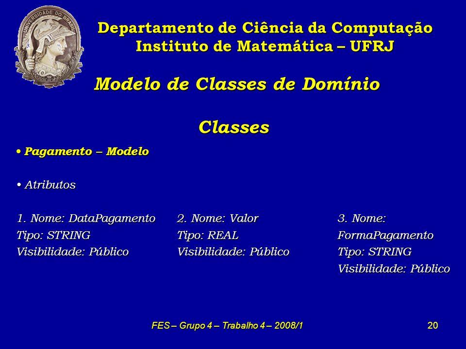 20 Modelo de Classes de Domínio Classes Modelo de Classes de Domínio Classes Departamento de Ciência da Computação Instituto de Matemática – UFRJ FES – Grupo 4 – Trabalho 4 – 2008/1 Pagamento – Modelo Pagamento – Modelo Atributos Atributos 1.