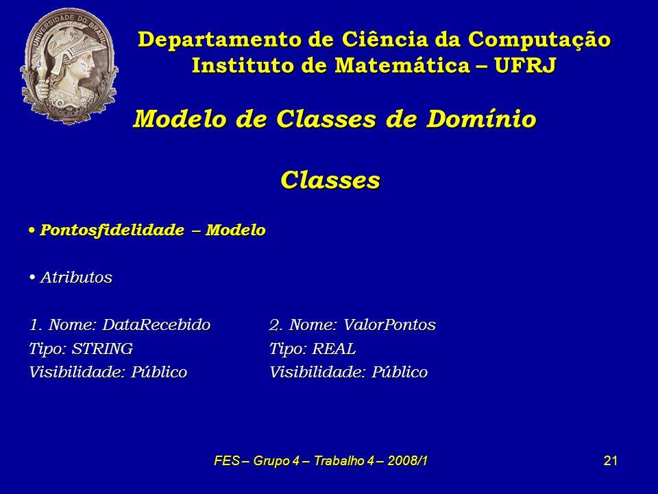 21 Modelo de Classes de Domínio Classes Modelo de Classes de Domínio Classes Departamento de Ciência da Computação Instituto de Matemática – UFRJ FES – Grupo 4 – Trabalho 4 – 2008/1 Pontosfidelidade – Modelo Pontosfidelidade – Modelo Atributos Atributos 1.