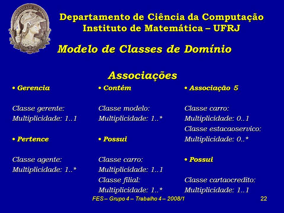 22 Modelo de Classes de Domínio Associações Modelo de Classes de Domínio Associações Departamento de Ciência da Computação Instituto de Matemática – UFRJ FES – Grupo 4 – Trabalho 4 – 2008/1 Gerencia Gerencia Classe gerente: Multiplicidade: 1..1 Pertence Pertence Classe agente: Multiplicidade: 1..* Contém Contém Classe modelo: Multiplicidade: 1..* Possui Possui Classe carro: Multiplicidade: 1..1 Classe filial: Multiplicidade: 1..* Associação 5 Associação 5 Classe carro: Multiplicidade: 0..1 Classe estacaoservico: Multiplicidade: 0..* Possui Possui Classe cartaocredito: Multiplicidade: 1..1