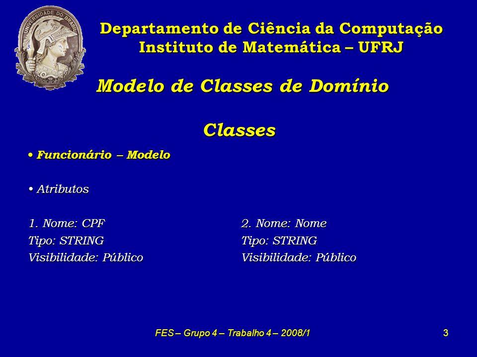 3 Modelo de Classes de Domínio Classes Modelo de Classes de Domínio Classes Departamento de Ciência da Computação Instituto de Matemática – UFRJ FES – Grupo 4 – Trabalho 4 – 2008/1 Funcionário – Modelo Funcionário – Modelo Atributos Atributos 1.