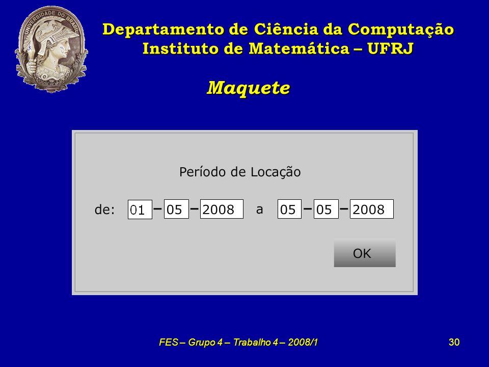 30 Maquete Maquete Departamento de Ciência da Computação Instituto de Matemática – UFRJ FES – Grupo 4 – Trabalho 4 – 2008/1