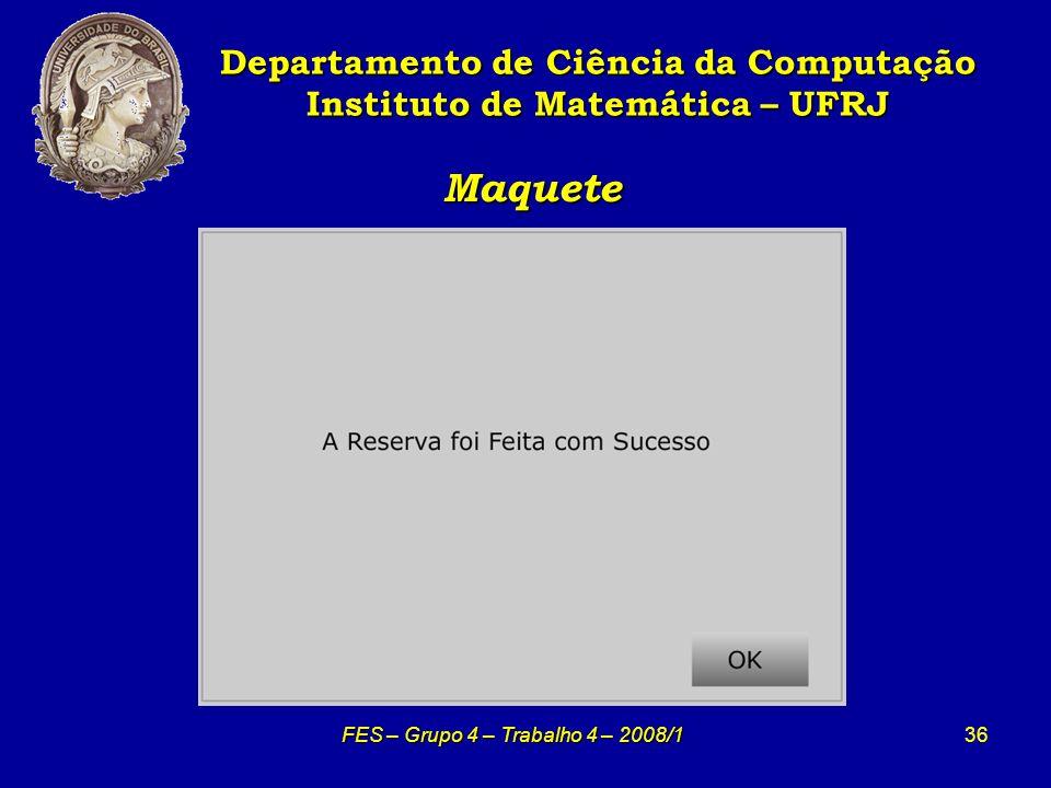 36 Maquete Maquete Departamento de Ciência da Computação Instituto de Matemática – UFRJ FES – Grupo 4 – Trabalho 4 – 2008/1