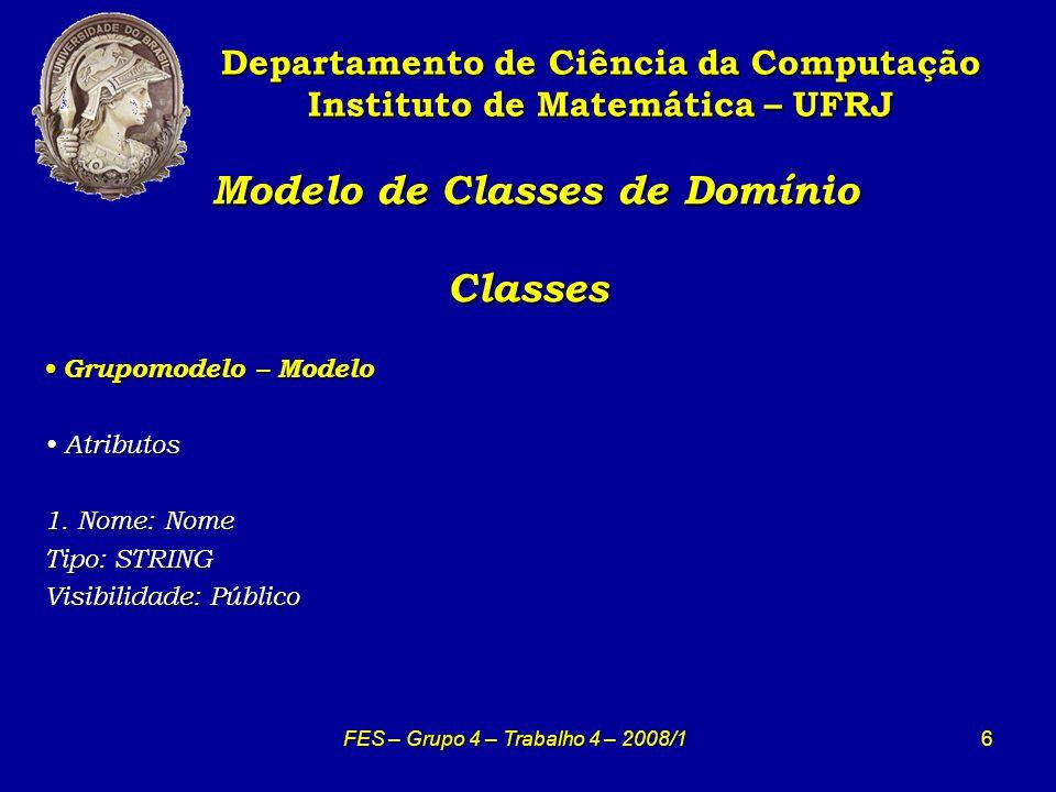 6 Modelo de Classes de Domínio Classes Modelo de Classes de Domínio Classes Departamento de Ciência da Computação Instituto de Matemática – UFRJ FES – Grupo 4 – Trabalho 4 – 2008/1 Grupomodelo – Modelo Grupomodelo – Modelo Atributos Atributos 1.