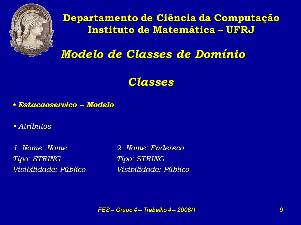 9 Modelo de Classes de Domínio Classes Modelo de Classes de Domínio Classes Departamento de Ciência da Computação Instituto de Matemática – UFRJ FES – Grupo 4 – Trabalho 4 – 2008/1 Estacaoservico – Modelo Estacaoservico – Modelo Atributos Atributos 1.