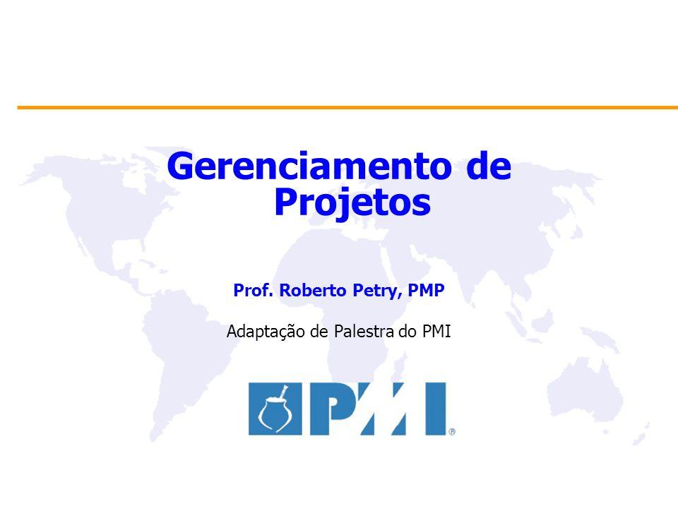 Gerenciamento de Projetos Prof. Roberto Petry, PMP Adaptação de Palestra do PMI