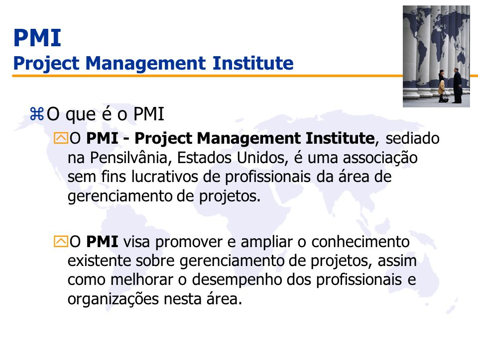 PMI Project Management Institute zO que é o PMI yO PMI - Project Management Institute, sediado na Pensilvânia, Estados Unidos, é uma associação sem fi