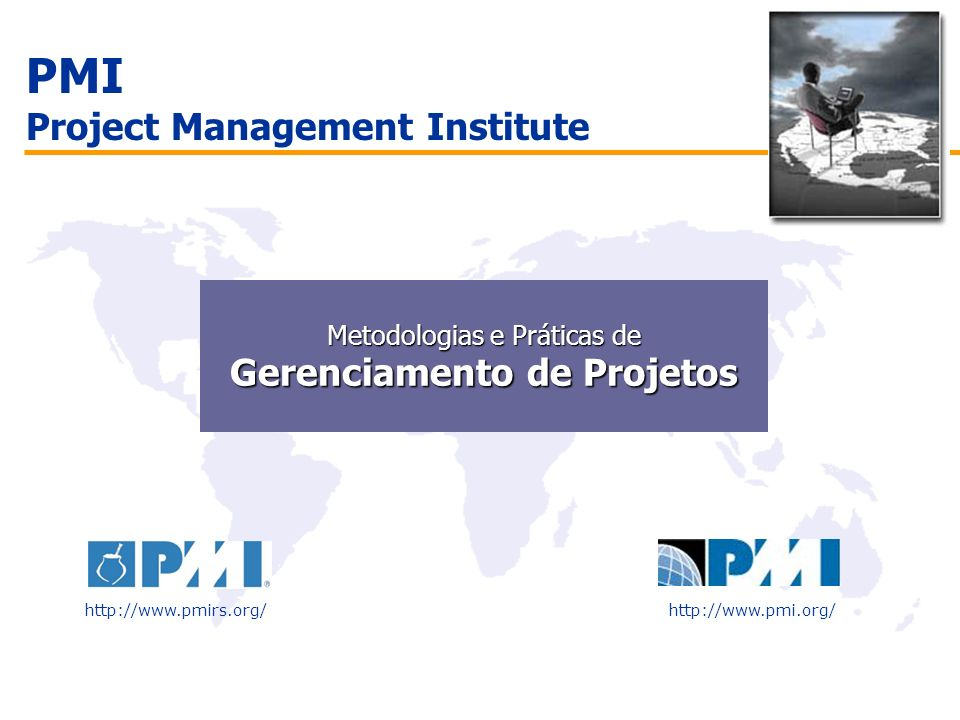 PMI Project Management Institute http://www.pmirs.org/http://www.pmi.org/ Metodologias e Práticas de Metodologias e Práticas de Gerenciamento de Proje