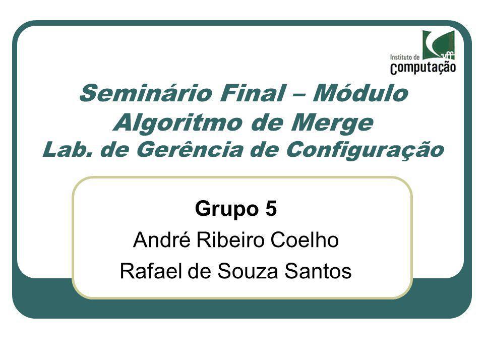 Seminário Final – Módulo Algoritmo de Merge Lab. de Gerência de Configuração Grupo 5 André Ribeiro Coelho Rafael de Souza Santos