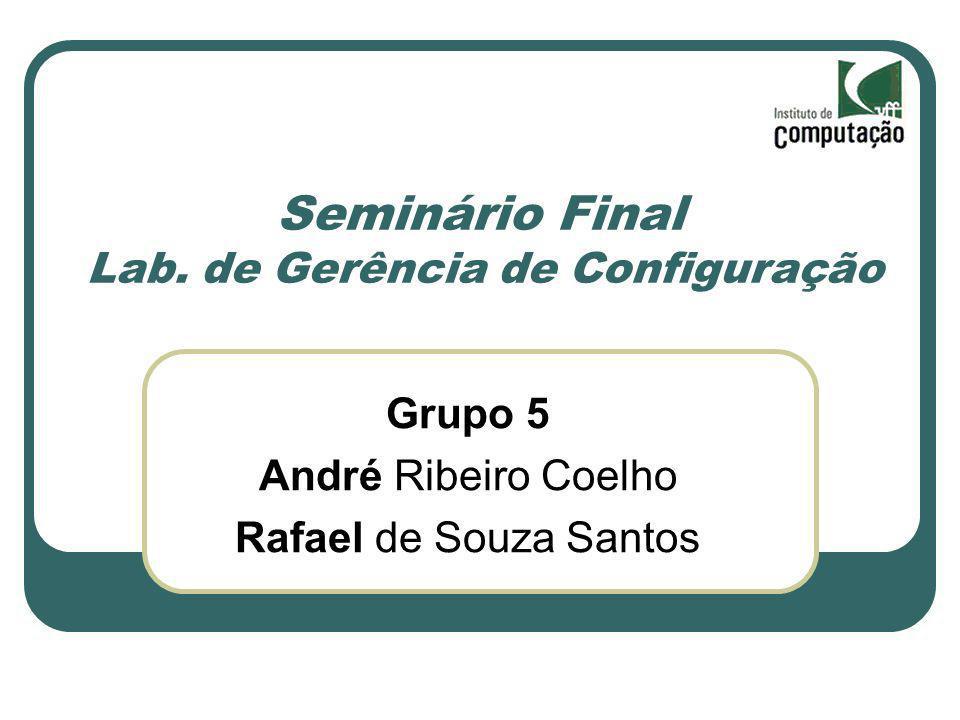 Seminário Final Lab. de Gerência de Configuração Grupo 5 André Ribeiro Coelho Rafael de Souza Santos