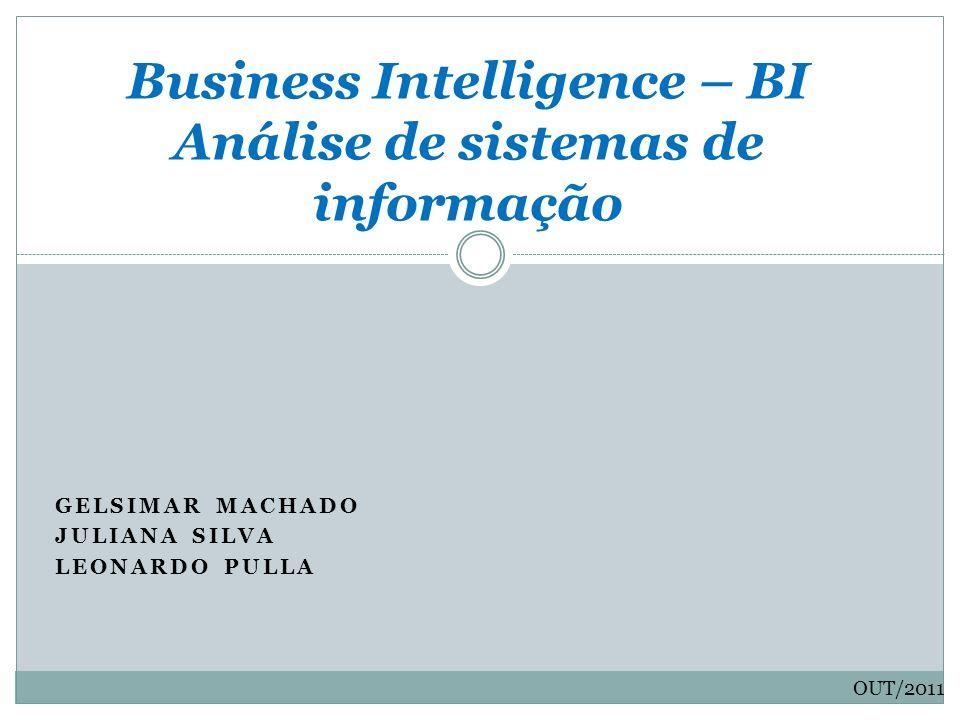 GELSIMAR MACHADO JULIANA SILVA LEONARDO PULLA Business Intelligence – BI Análise de sistemas de informação OUT/2011