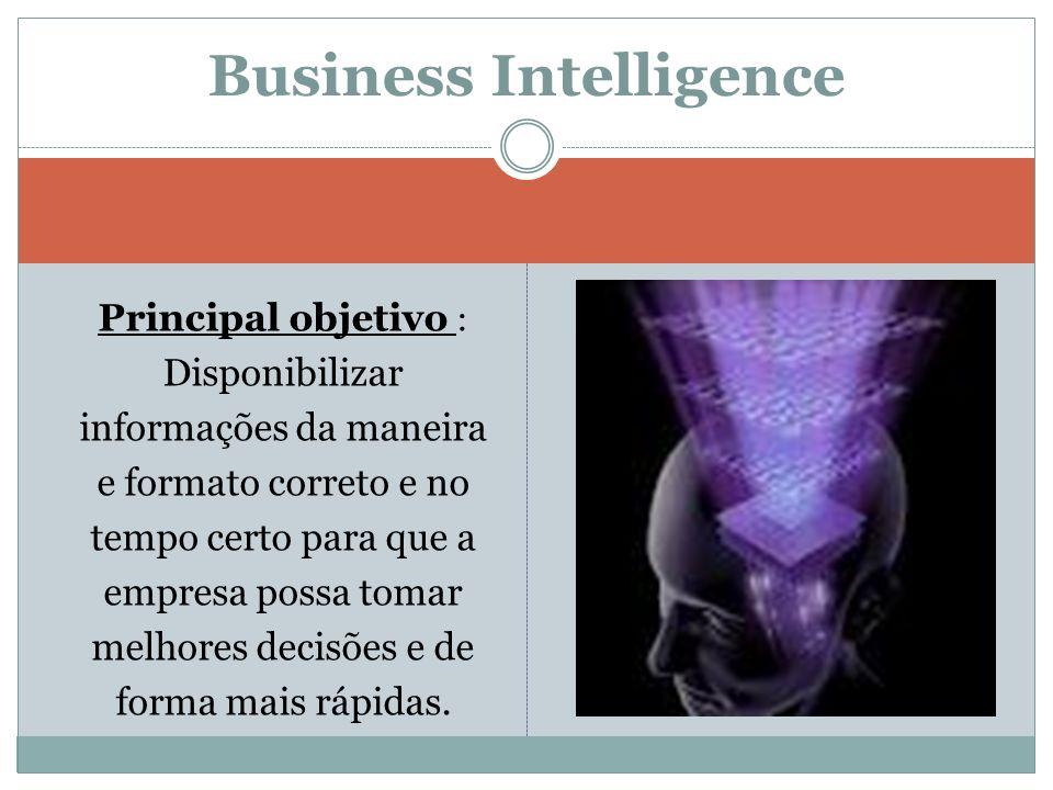 Principal objetivo : Disponibilizar informações da maneira e formato correto e no tempo certo para que a empresa possa tomar melhores decisões e de fo