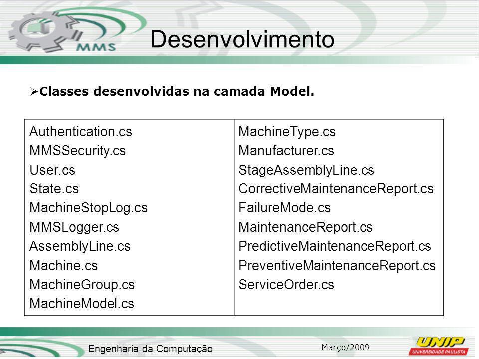 Março/2009 Engenharia da Computação Desenvolvimento Authentication.cs MMSSecurity.cs User.cs State.cs MachineStopLog.cs MMSLogger.cs AssemblyLine.cs Machine.cs MachineGroup.cs MachineModel.cs MachineType.cs Manufacturer.cs StageAssemblyLine.cs CorrectiveMaintenanceReport.cs FailureMode.cs MaintenanceReport.cs PredictiveMaintenanceReport.cs PreventiveMaintenanceReport.cs ServiceOrder.cs Classes desenvolvidas na camada Model.