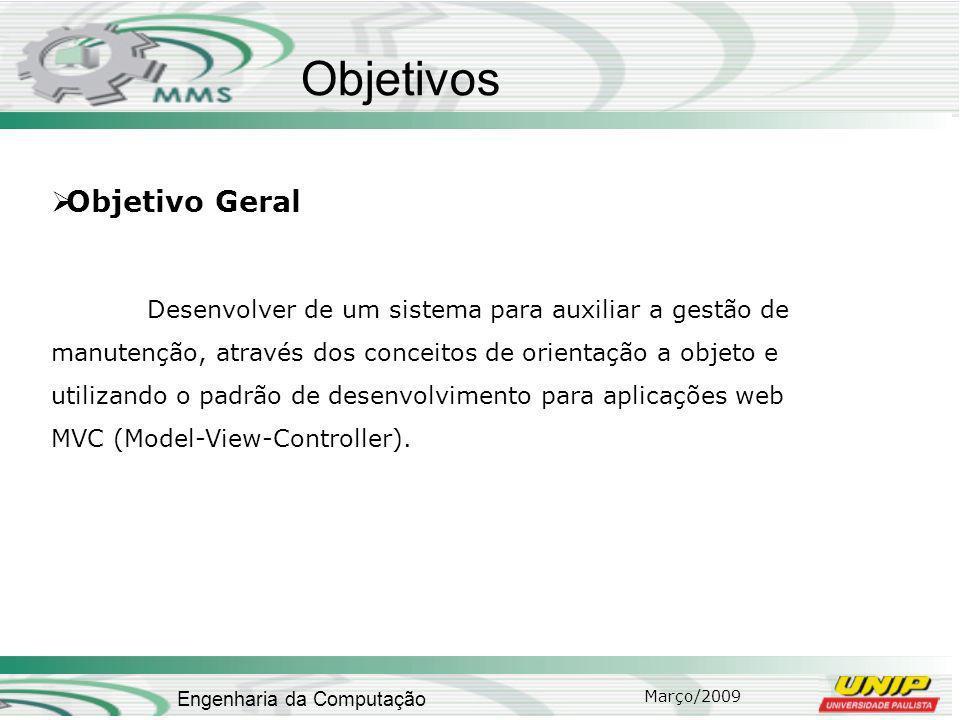 Março/2009 Engenharia da Computação Objetivos Objetivo Geral Desenvolver de um sistema para auxiliar a gestão de manutenção, através dos conceitos de orientação a objeto e utilizando o padrão de desenvolvimento para aplicações web MVC (Model-View-Controller).