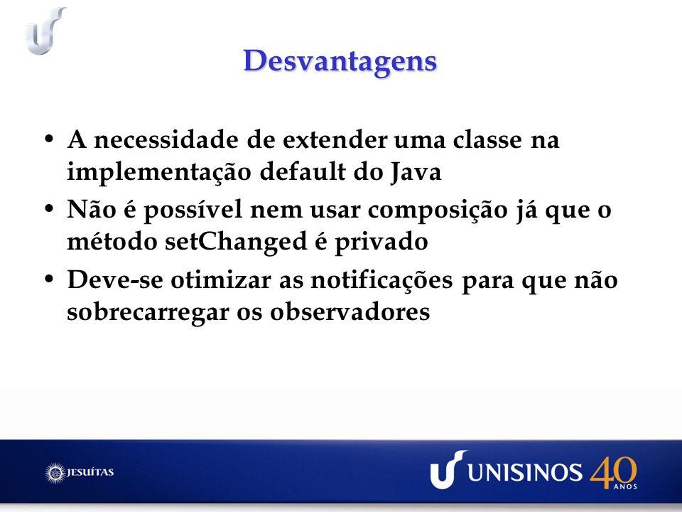 Desvantagens A necessidade de extender uma classe na implementação default do Java Não é possível nem usar composição já que o método setChanged é privado Deve-se otimizar as notificações para que não sobrecarregar os observadores