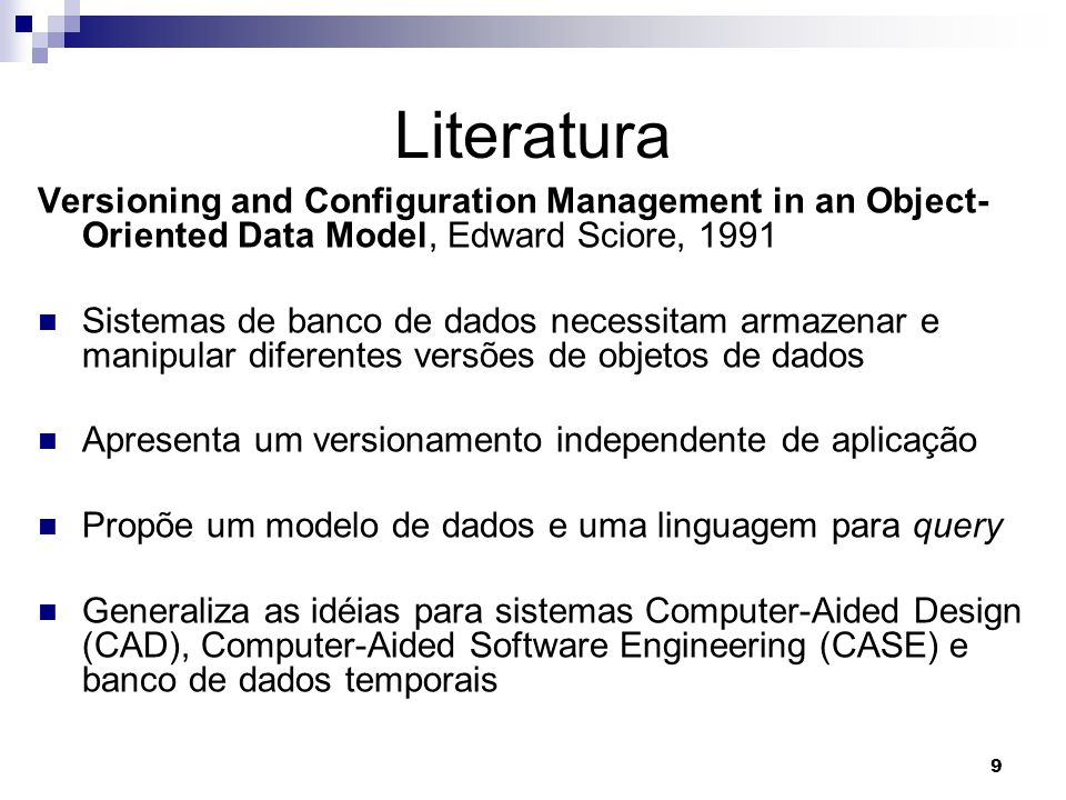9 Literatura Versioning and Configuration Management in an Object- Oriented Data Model, Edward Sciore, 1991 Sistemas de banco de dados necessitam arma
