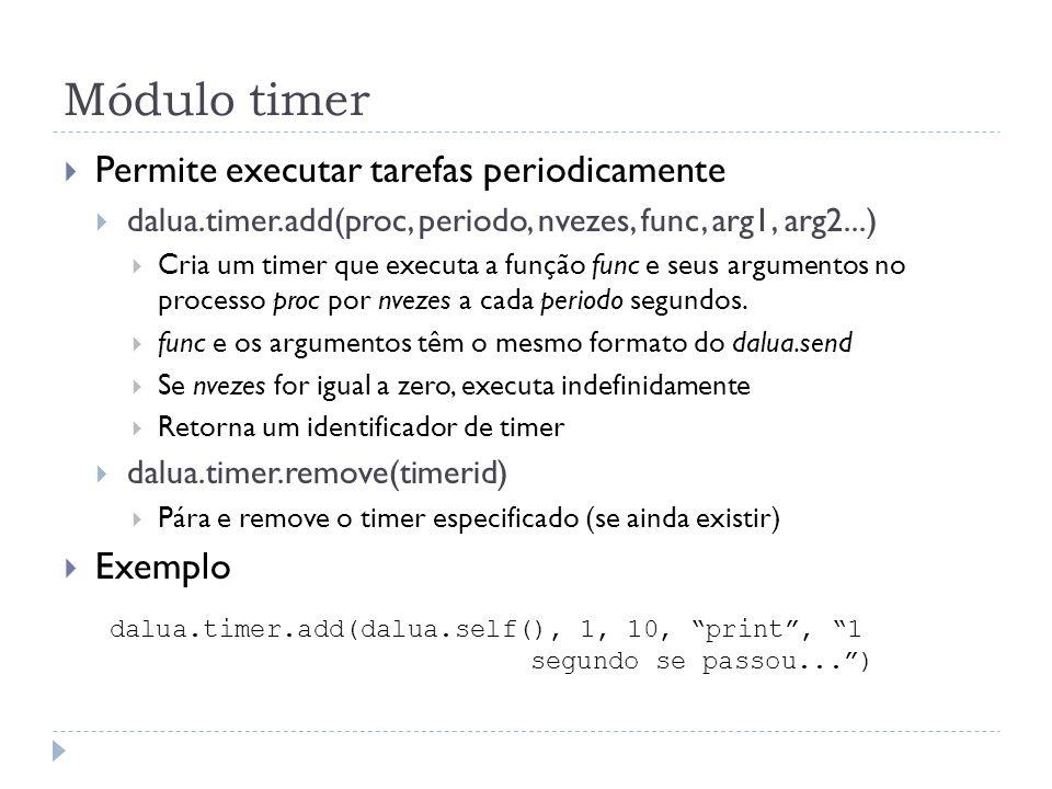 Módulo timer Permite executar tarefas periodicamente dalua.timer.add(proc, periodo, nvezes, func, arg1, arg2...) Cria um timer que executa a função func e seus argumentos no processo proc por nvezes a cada periodo segundos.