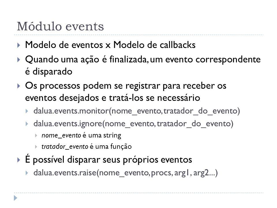 Módulo events Exemplo require(dalua) local contador = 5 function envia() dalua.send(dalua.self(), print, hello world!) contador = contador – 1 if contador == 0 then dalua.events.ignore(dalua_send, envia) end dalua.events.monitor(dalua_init, envia) dalua.events.monitor(dalua_send, envia) dalua.init(127.0.0.1, 4321) dalua.loop()