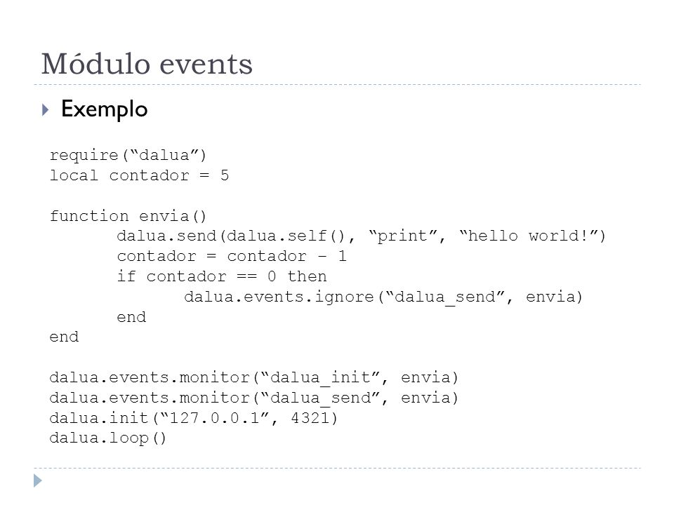 Módulo events Exemplo require(dalua) local contador = 5 function envia() dalua.send(dalua.self(), print, hello world!) contador = contador – 1 if contador == 0 then dalua.events.ignore(dalua_send, envia) end dalua.events.monitor(dalua_init, envia) dalua.events.monitor(dalua_send, envia) dalua.init(127.0.0.1, 4321) dalua.loop()