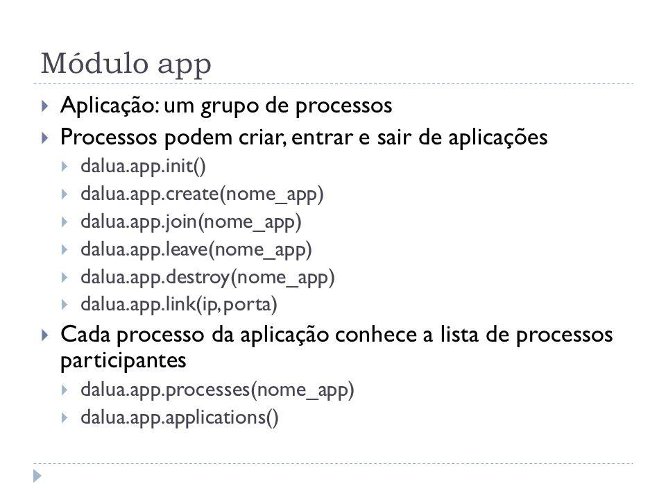 Módulo app Aplicação: um grupo de processos Processos podem criar, entrar e sair de aplicações dalua.app.init() dalua.app.create(nome_app) dalua.app.join(nome_app) dalua.app.leave(nome_app) dalua.app.destroy(nome_app) dalua.app.link(ip, porta) Cada processo da aplicação conhece a lista de processos participantes dalua.app.processes(nome_app) dalua.app.applications()