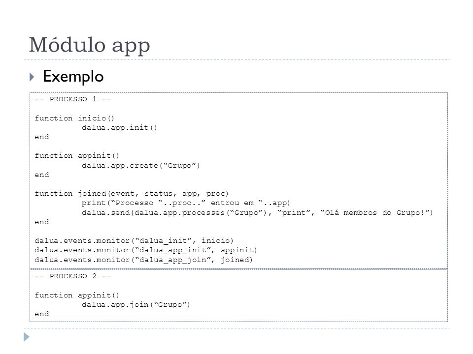 Módulo app Exemplo -- PROCESSO 1 -- function inicio() dalua.app.init() end function appinit() dalua.app.create(Grupo) end function joined(event, statu
