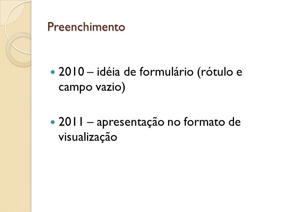 Preenchimento 2010 – idéia de formulário (rótulo e campo vazio) 2011 – apresentação no formato de visualização