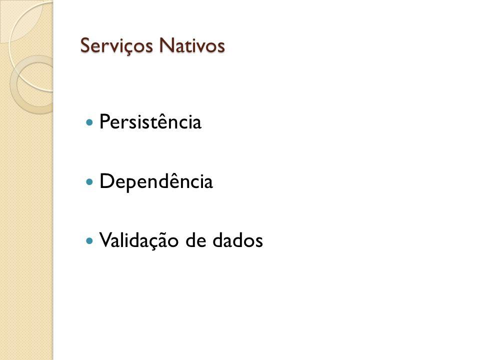 Serviços Nativos Persistência Dependência Validação de dados