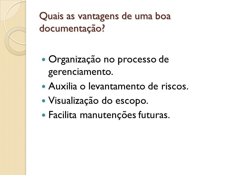 Quais as vantagens de uma boa documentação? Organização no processo de gerenciamento. Auxilia o levantamento de riscos. Visualização do escopo. Facili