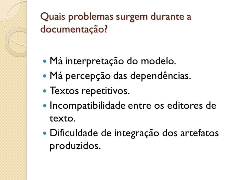 Quais problemas surgem durante a documentação? Má interpretação do modelo. Má percepção das dependências. Textos repetitivos. Incompatibilidade entre