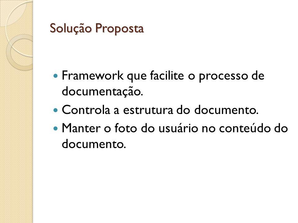 Solução Proposta Framework que facilite o processo de documentação. Controla a estrutura do documento. Manter o foto do usuário no conteúdo do documen