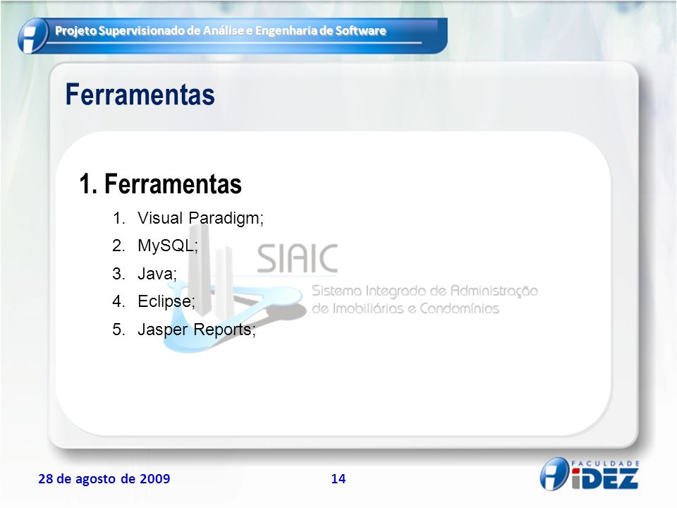 Projeto Supervisionado de Análise e Engenharia de Software 28 de agosto de 200914 Ferramentas 1.Ferramentas 1.Visual Paradigm; 2.MySQL; 3.Java; 4.Ecli
