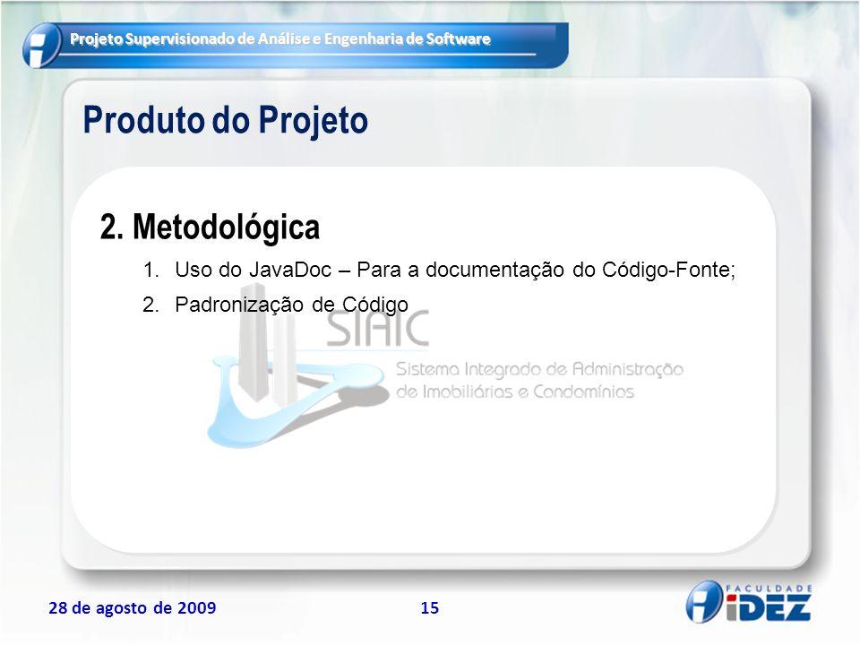 Projeto Supervisionado de Análise e Engenharia de Software 28 de agosto de 200915 Produto do Projeto 2. Metodológica 1.Uso do JavaDoc – Para a documen