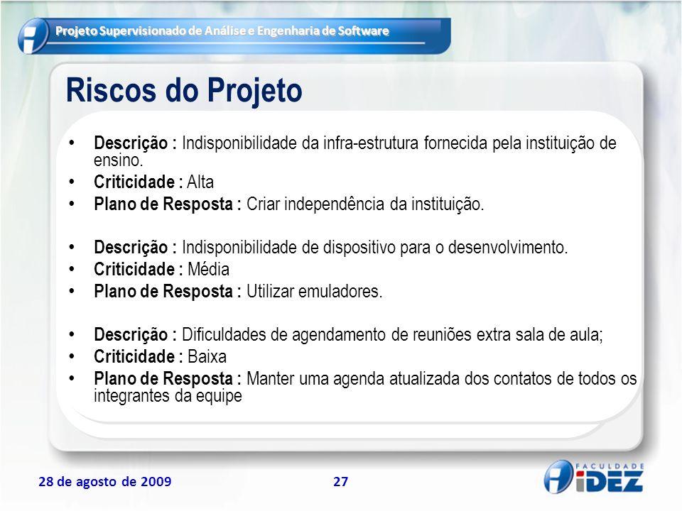 Projeto Supervisionado de Análise e Engenharia de Software 28 de agosto de 200927 Riscos do Projeto Descrição : Indisponibilidade da infra-estrutura f