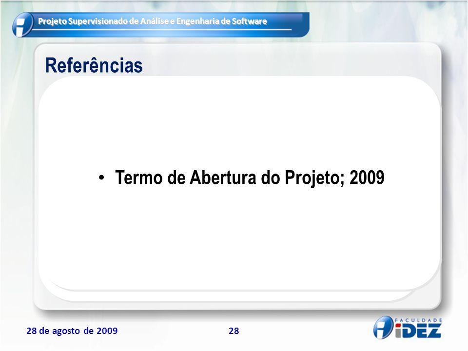 Projeto Supervisionado de Análise e Engenharia de Software 28 de agosto de 200928 Referências Termo de Abertura do Projeto; 2009