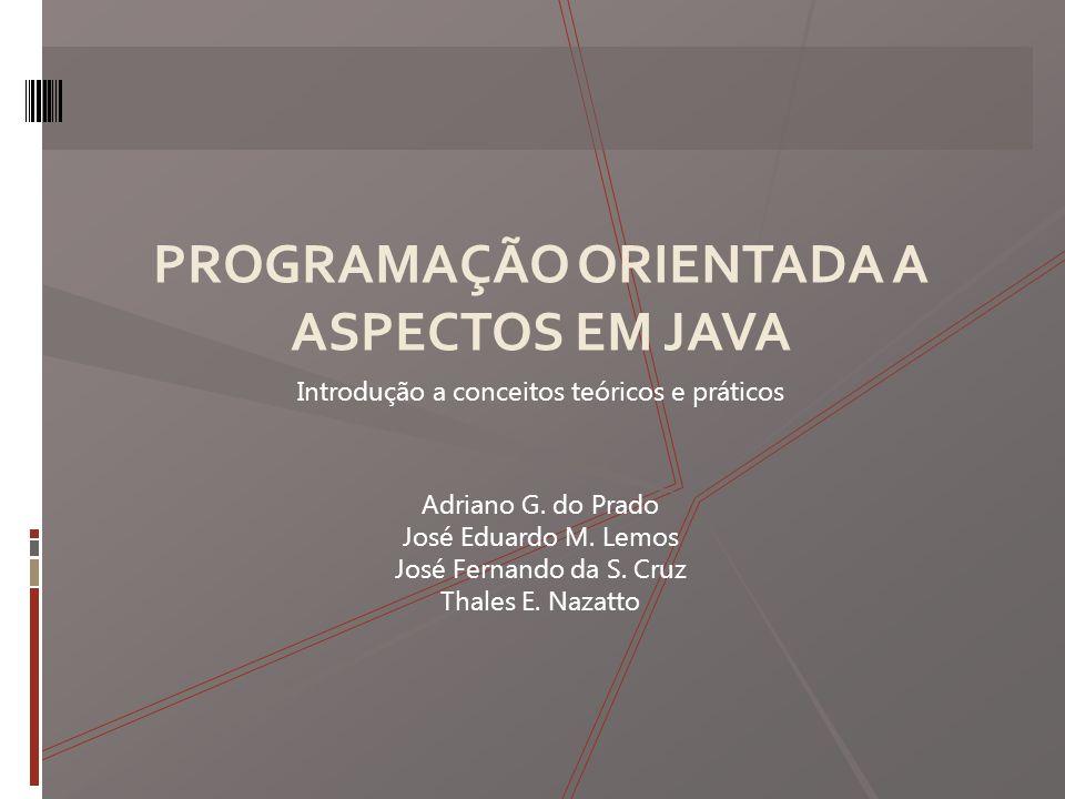 PROGRAMAÇÃO ORIENTADA A ASPECTOS EM JAVA Introdução a conceitos teóricos e práticos Adriano G.