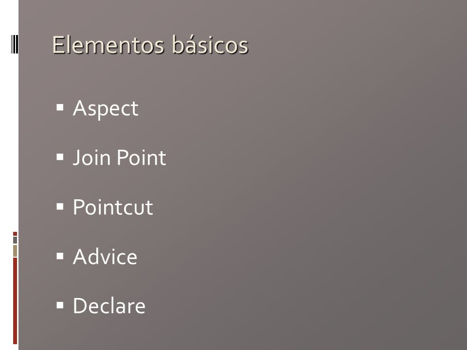 Elementos básicos Aspect Join Point Pointcut Advice Declare