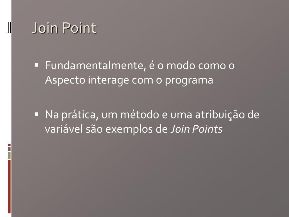 Join Point Fundamentalmente, é o modo como o Aspecto interage com o programa Na prática, um método e uma atribuição de variável são exemplos de Join Points