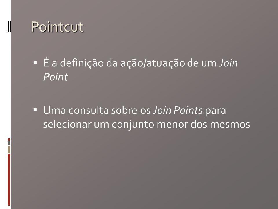 Pointcut É a definição da ação/atuação de um Join Point Uma consulta sobre os Join Points para selecionar um conjunto menor dos mesmos