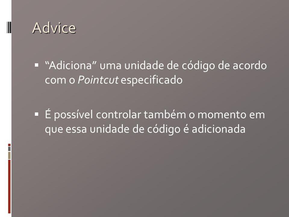 Advice Adiciona uma unidade de código de acordo com o Pointcut especificado É possível controlar também o momento em que essa unidade de código é adicionada