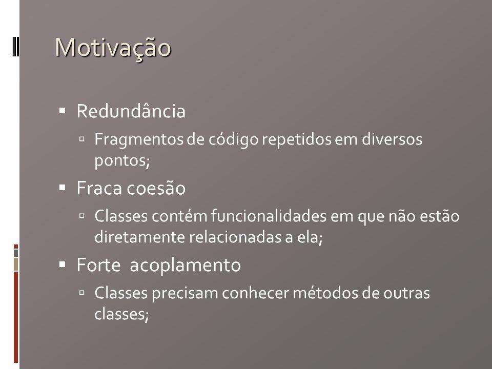 Motivação Redundância Fragmentos de código repetidos em diversos pontos; Fraca coesão Classes contém funcionalidades em que não estão diretamente relacionadas a ela; Forte acoplamento Classes precisam conhecer métodos de outras classes;