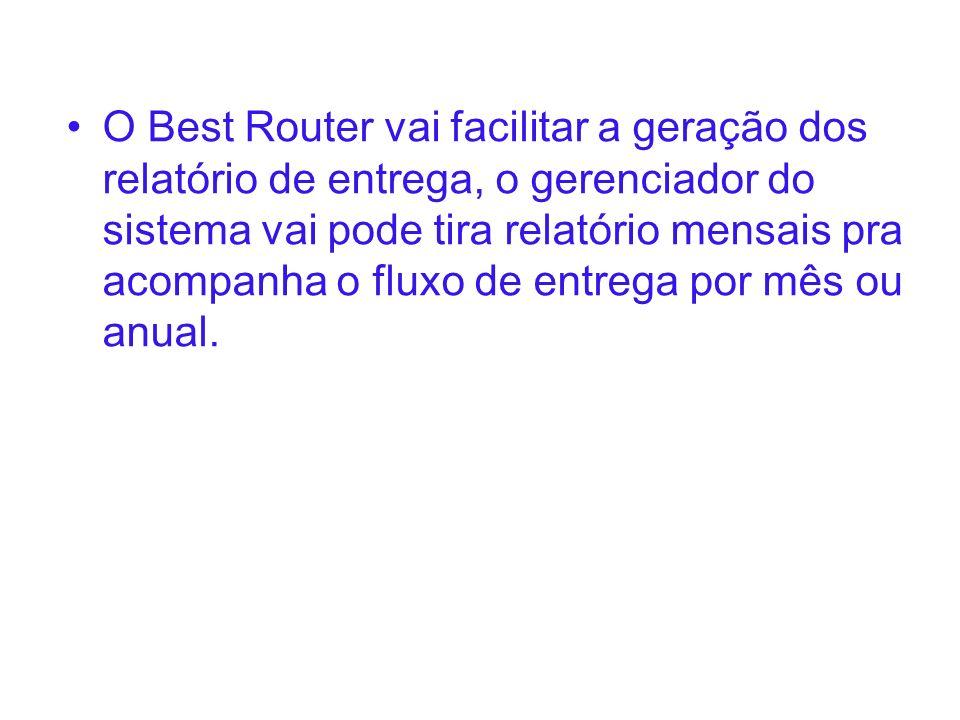 O Best Router vai facilitar a geração dos relatório de entrega, o gerenciador do sistema vai pode tira relatório mensais pra acompanha o fluxo de entr