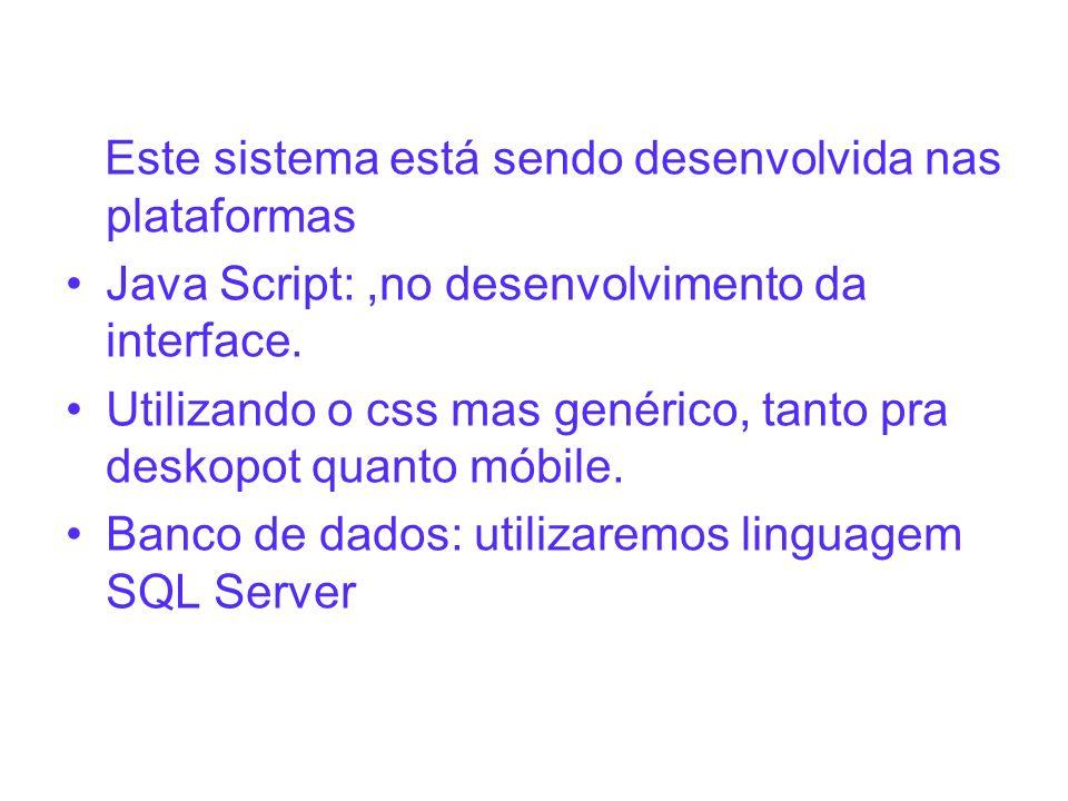 Este sistema está sendo desenvolvida nas plataformas Java Script:,no desenvolvimento da interface. Utilizando o css mas genérico, tanto pra deskopot q